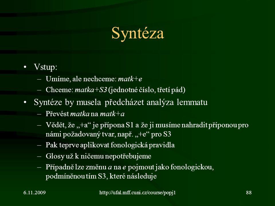"""6.11.2009http://ufal.mff.cuni.cz/course/popj188 Syntéza Vstup: –Umíme, ale nechceme: matk+e –Chceme: matka+S3 (jednotné číslo, třetí pád) Syntéze by musela předcházet analýza lemmatu –Převést matka na matk+a –Vědět, že """"+a je přípona S1 a že ji musíme nahradit příponou pro námi požadovaný tvar, např."""