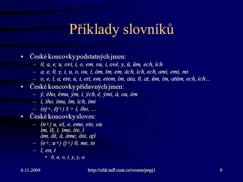 6.11.2009http://ufal.mff.cuni.cz/course/popj19 Příklady slovníků České koncovky podstatných jmen: –0, a, e, u, ovi, i, o, em, ou, i, ové, y, ů, ům, ech, ích –a, e, 0, y, i, u, o, ou, í, ám, ím, em, ách, ích, ech, ami, emi, mi –o, e, í, a, ete, u, i, eti, em, etem, ím, ata, 0, at, ům, ím, atům, ech, ích… České koncovky přídavných jmen: –ý, ého, ému, ým, í, ých, é, ými, á, ou, ém –í, ího, ímu, ím, ích, ími –(ej+, ěj+) š + í, ího, … České koncovky sloves: –(n+) u, eš, e, eme, ete, ou ím, íš, í, íme, íte, í ám, áš, á, áme, áte, ají –(e+, u+) (j+) 0, me, te –l, en, t 0, a, o, i, y, y, a