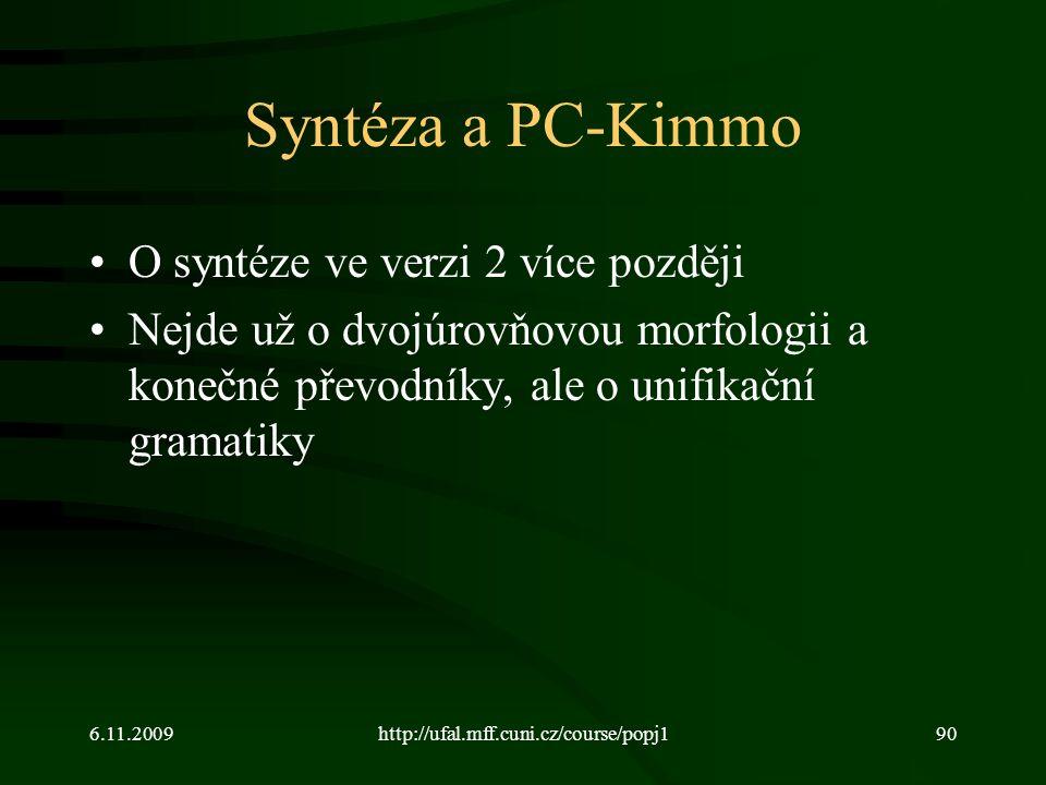 6.11.2009http://ufal.mff.cuni.cz/course/popj190 Syntéza a PC-Kimmo O syntéze ve verzi 2 více později Nejde už o dvojúrovňovou morfologii a konečné převodníky, ale o unifikační gramatiky