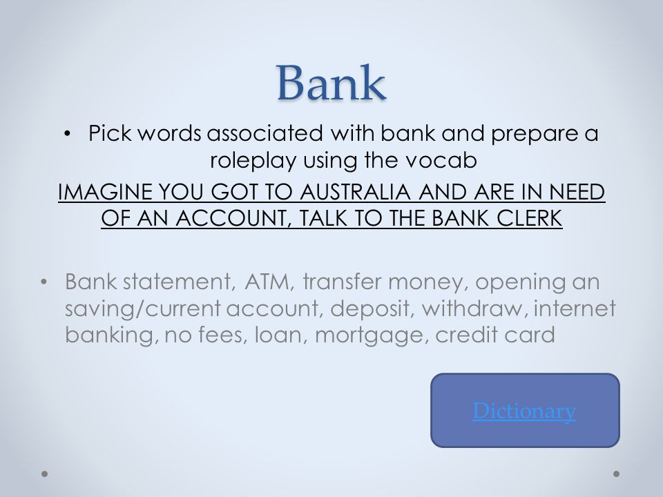 Bank Pick words associated with bank and prepare a roleplay using the vocab IMAGINE YOU GOT TO AUSTRALIA AND ARE IN NEED OF AN ACCOUNT, TALK TO THE BANK CLERK Bank statement, ATM, transfer money, opening an saving/current account, deposit, withdraw, internet banking, no fees, loan, mortgage, credit card Dictionary