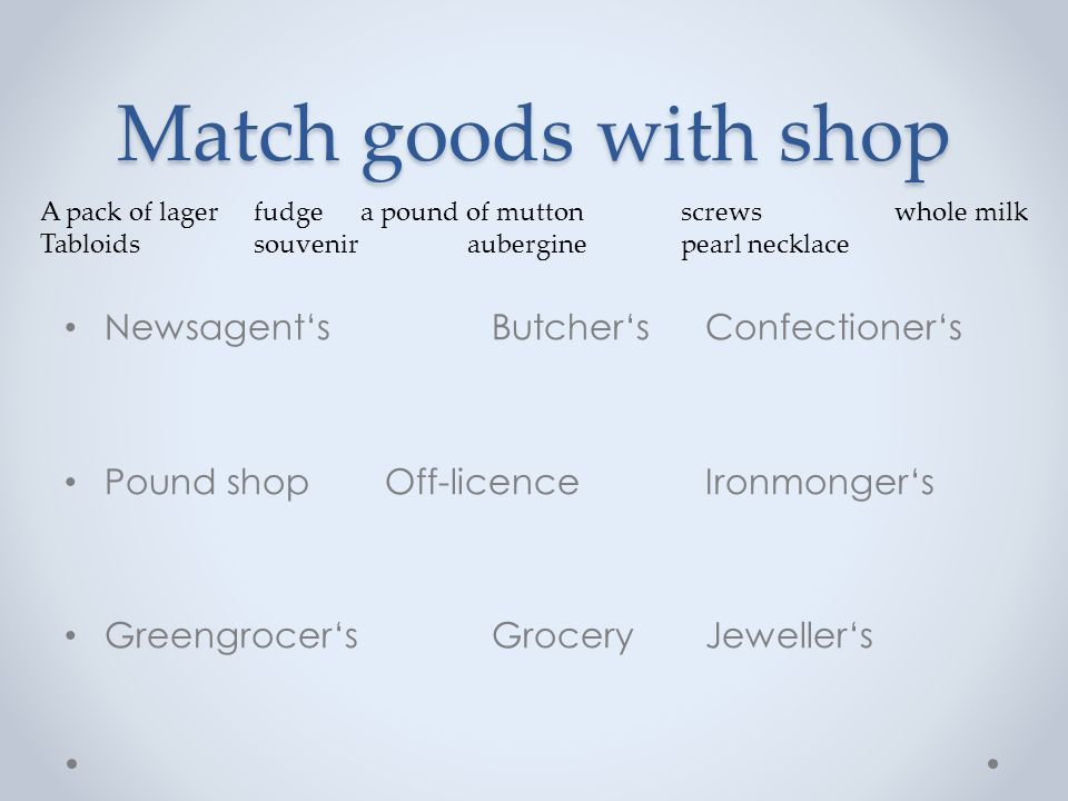 Match goods with shop Newsagent'sButcher'sConfectioner's Tabloidsa pound of muttonfudge Pound shopOff-licenceIronmonger's Souvenira pack of lagerscrews Greengrocer'sGroceryJeweller's Auberginewhole milkpearl necklace