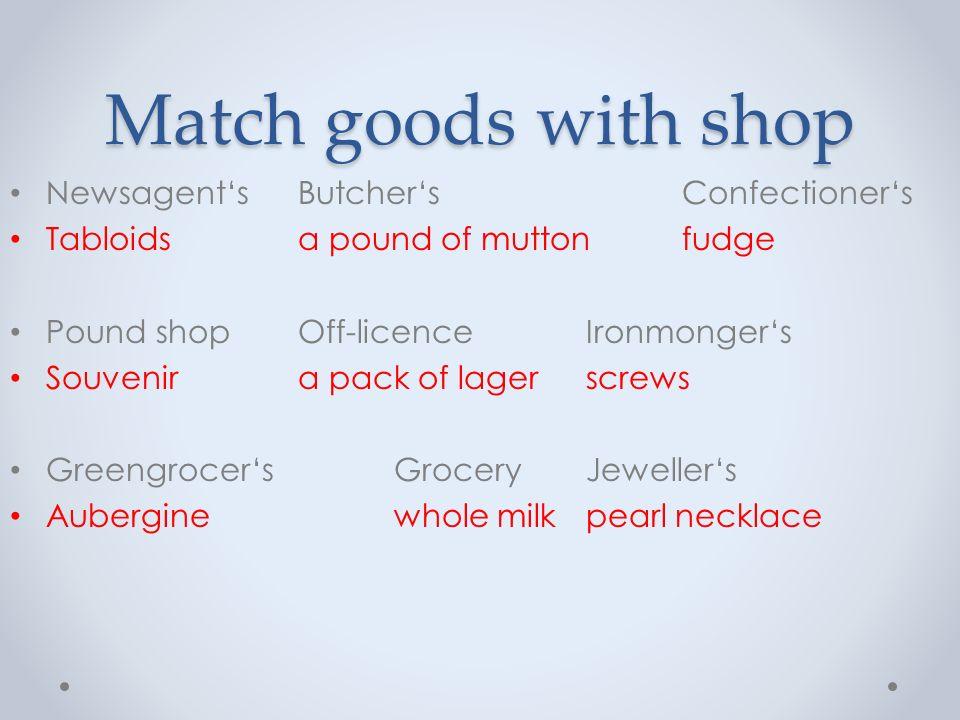 Match goods with shop Newsagent'sButcher'sConfectioner's Tabloidsa pound of muttonfudge Pound shopOff-licenceIronmonger's Souvenira pack of lagerscrew