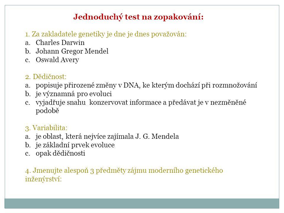 Jednoduchý test na zopakování: 1. Za zakladatele genetiky je dne je dnes považován: a.Charles Darwin b.Johann Gregor Mendel c.Oswald Avery 2. Dědičnos