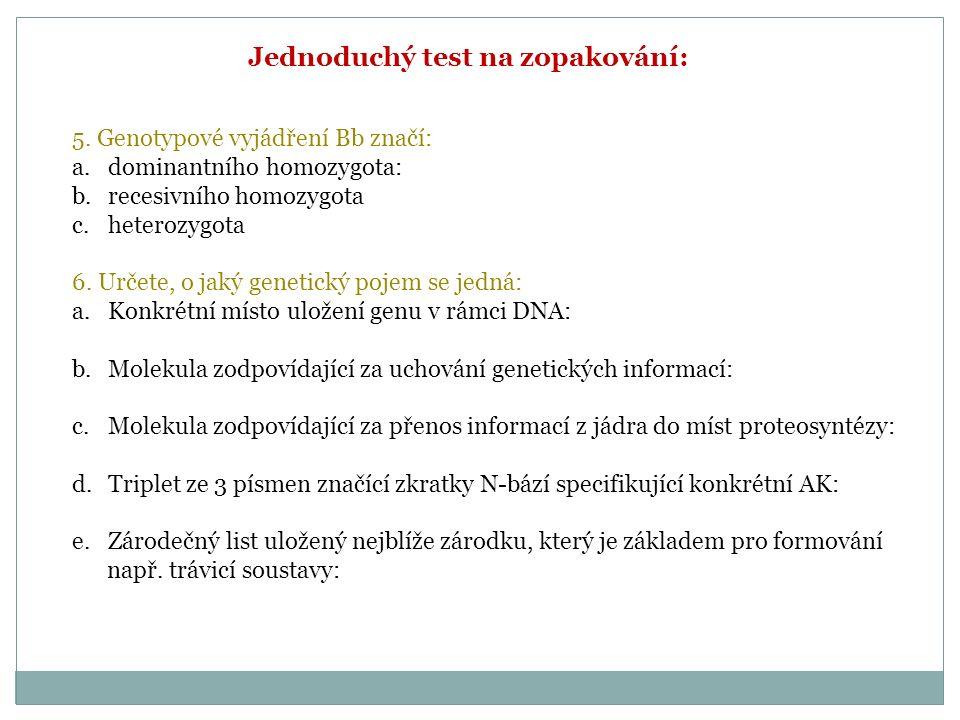 Jednoduchý test na zopakování: 5. Genotypové vyjádření Bb značí: a.dominantního homozygota: b.recesivního homozygota c.heterozygota 6. Určete, o jaký