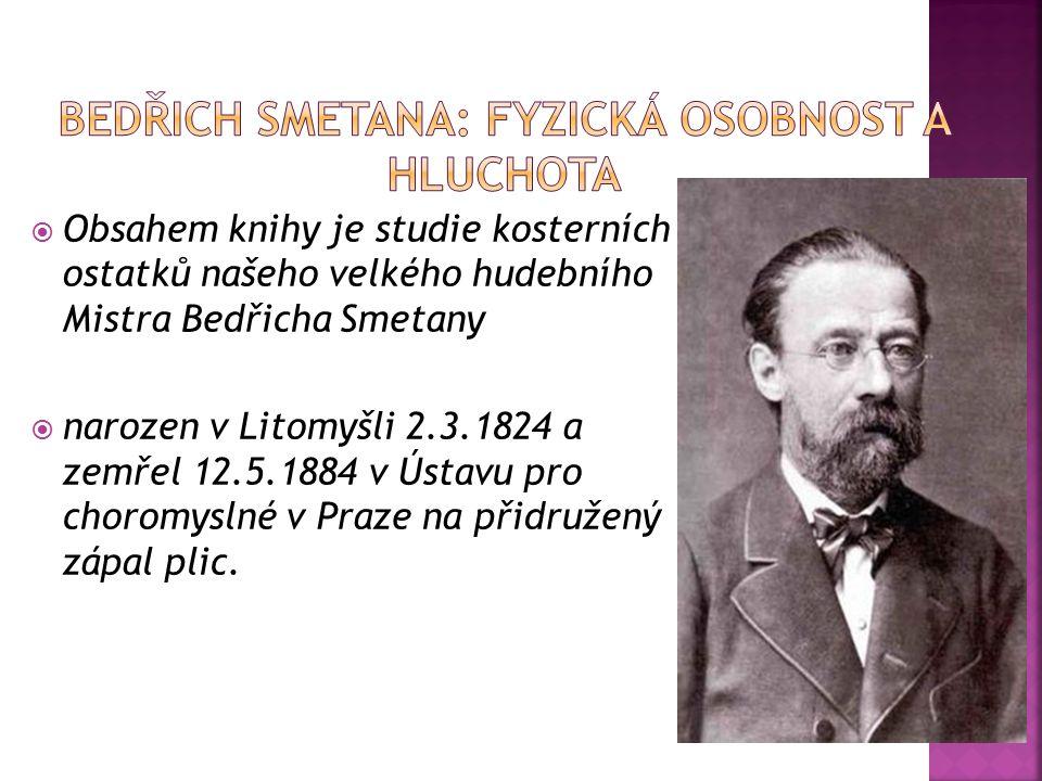  Obsahem knihy je studie kosterních ostatků našeho velkého hudebního Mistra Bedřicha Smetany  narozen v Litomyšli 2.3.1824 a zemřel 12.5.1884 v Ústavu pro choromyslné v Praze na přidružený zápal plic.