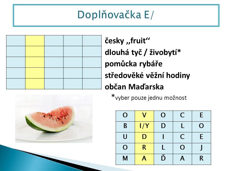 česky,,fruit'' dlouhá tyč / živobytí* pomůcka rybáře středověké věžní hodiny občan Maďarska * vyber pouze jednu možnost OVOCE BI/YDLO UDICE ORLOJ MAĎAR