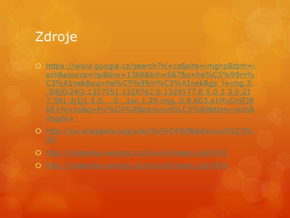 Zdroje  https://www.google.cz/search hl=cs&site=imghp&tbm=i sch&source=hp&biw=1366&bih=667&q=he%C5%99m% C3%A1nek&oq=he%C5%99m%C3%A1nek&gs_l=img.3..0l8j0i24l2.1327051.1328762.0.1329177.8.5.0.3.3.0.21 7.591.3j1j1.5.0....0...1ac.1.29.img..0.8.603.a1MvCmTJ8 bE#hl=cs&q=Hv%C4%9Bzdnicovit%C3%A9&tbm=isch& imgdii=_ https://www.google.cz/search hl=cs&site=imghp&tbm=i sch&source=hp&biw=1366&bih=667&q=he%C5%99m% C3%A1nek&oq=he%C5%99m%C3%A1nek&gs_l=img.3..0l8j0i24l2.1327051.1328762.0.1329177.8.5.0.3.3.0.21 7.591.3j1j1.5.0....0...1ac.1.29.img..0.8.603.a1MvCmTJ8 bE#hl=cs&q=Hv%C4%9Bzdnicovit%C3%A9&tbm=isch& imgdii=_  http://cs.wikipedia.org/wiki/Hv%C4%9Bzdnicovit%C3% A9 http://cs.wikipedia.org/wiki/Hv%C4%9Bzdnicovit%C3% A9  http://botanika.wendys.cz/slovnik/heslo.php 631 http://botanika.wendys.cz/slovnik/heslo.php 631  http://botanika.wendys.cz/slovnik/heslo.php 654 http://botanika.wendys.cz/slovnik/heslo.php 654