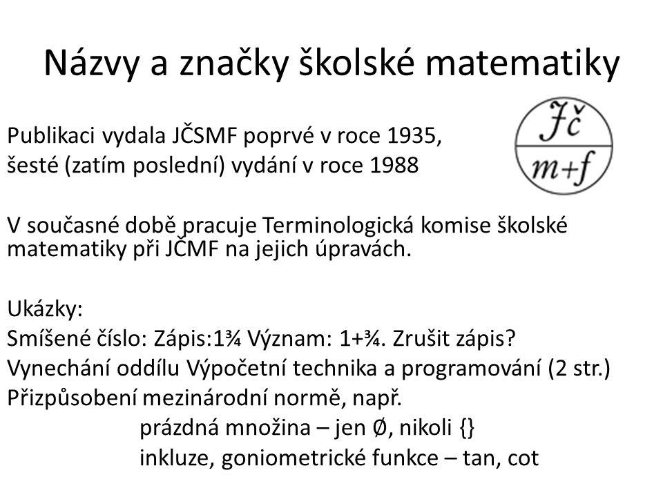 Názvy a značky školské matematiky Publikaci vydala JČSMF poprvé v roce 1935, šesté (zatím poslední) vydání v roce 1988 V současné době pracuje Terminologická komise školské matematiky při JČMF na jejich úpravách.