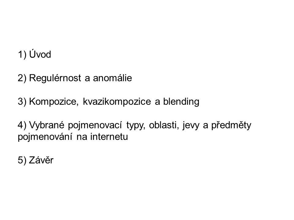 1) Úvod 2) Regulérnost a anomálie 3) Kompozice, kvazikompozice a blending 4) Vybrané pojmenovací typy, oblasti, jevy a předměty pojmenování na internetu 5) Závěr