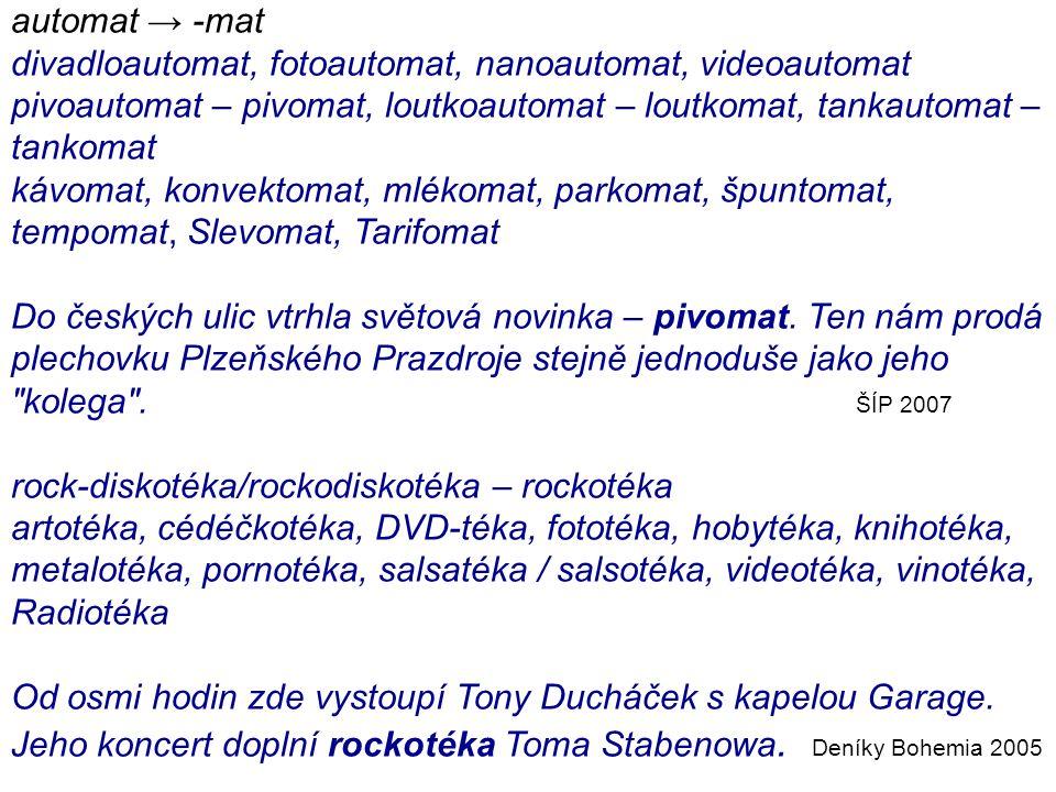 automat → -mat divadloautomat, fotoautomat, nanoautomat, videoautomat pivoautomat – pivomat, loutkoautomat – loutkomat, tankautomat – tankomat kávomat, konvektomat, mlékomat, parkomat, špuntomat, tempomat, Slevomat, Tarifomat Do českých ulic vtrhla světová novinka – pivomat.