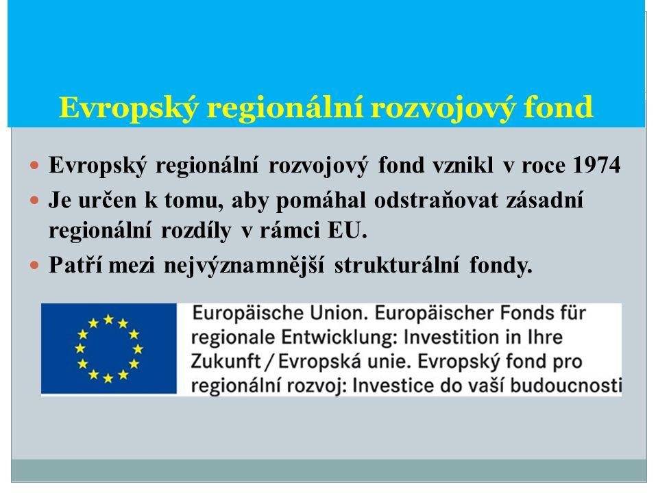 Evropský regionální rozvojový fond Evropský regionální rozvojový fond vznikl v roce 1974 Je určen k tomu, aby pomáhal odstraňovat zásadní regionální r