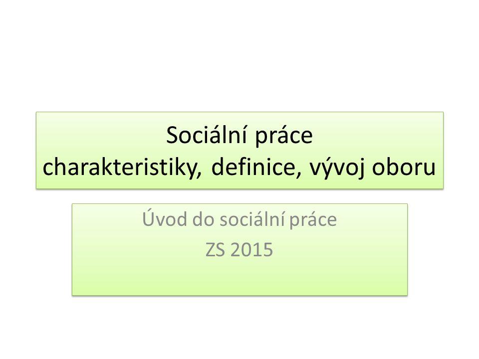 Sociální práce charakteristiky, definice, vývoj oboru Úvod do sociální práce ZS 2015 Úvod do sociální práce ZS 2015