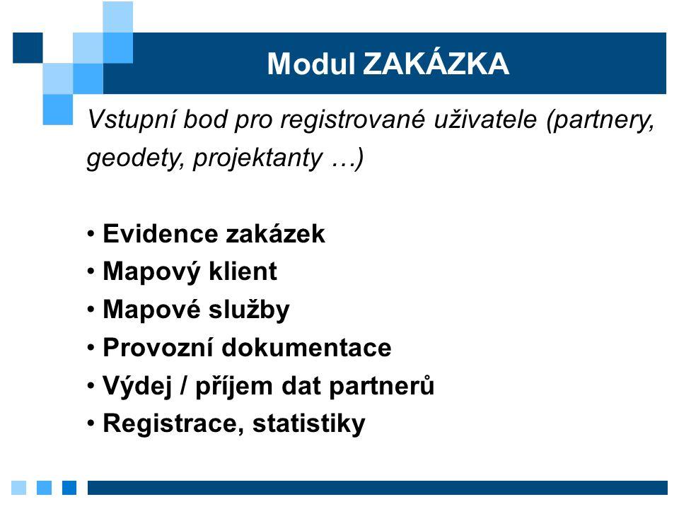 Modul ZAKÁZKA Vstupní bod pro registrované uživatele (partnery, geodety, projektanty …) Evidence zakázek Mapový klient Mapové služby Provozní dokumentace Výdej / příjem dat partnerů Registrace, statistiky