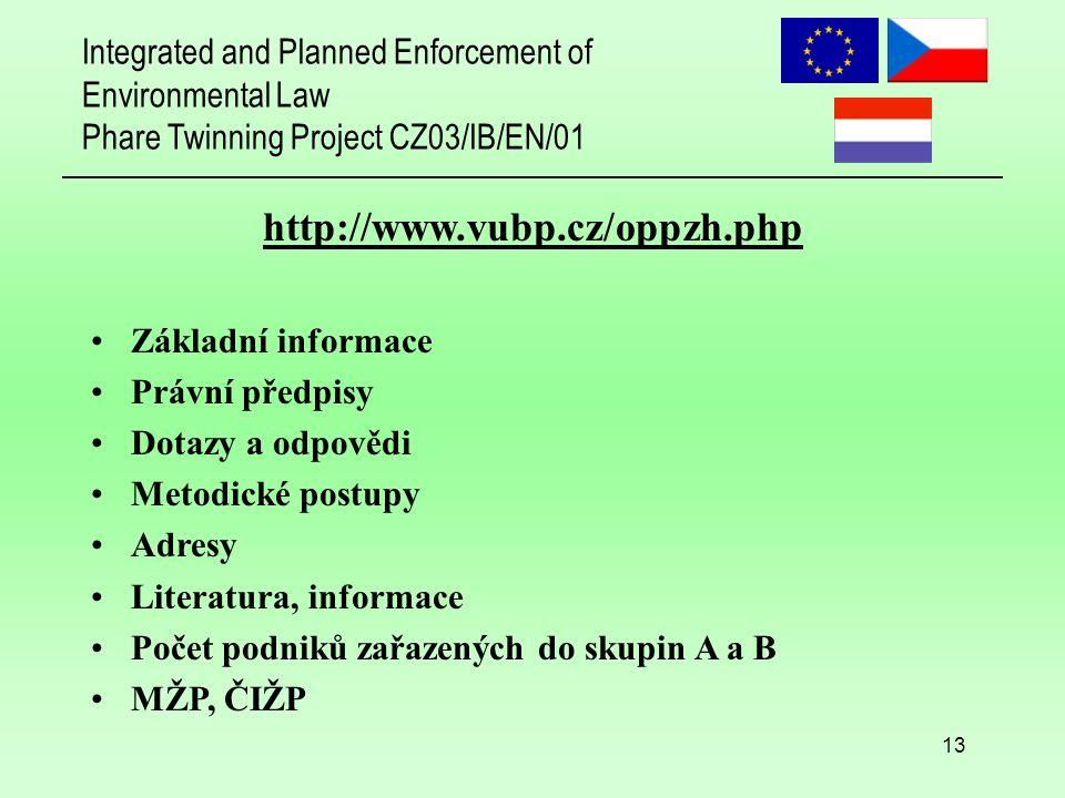 Integrated and Planned Enforcement of Environmental Law Phare Twinning Project CZ03/IB/EN/01 13 http://www.vubp.cz/oppzh.php Základní informace Právní předpisy Dotazy a odpovědi Metodické postupy Adresy Literatura, informace Počet podniků zařazených do skupin A a B MŽP, ČIŽP
