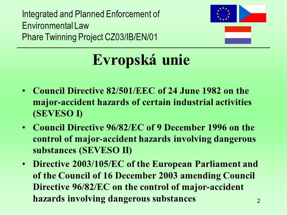 Integrated and Planned Enforcement of Environmental Law Phare Twinning Project CZ03/IB/EN/01 2 Evropská unie Council Directive 82/501/EEC of 24 June 1