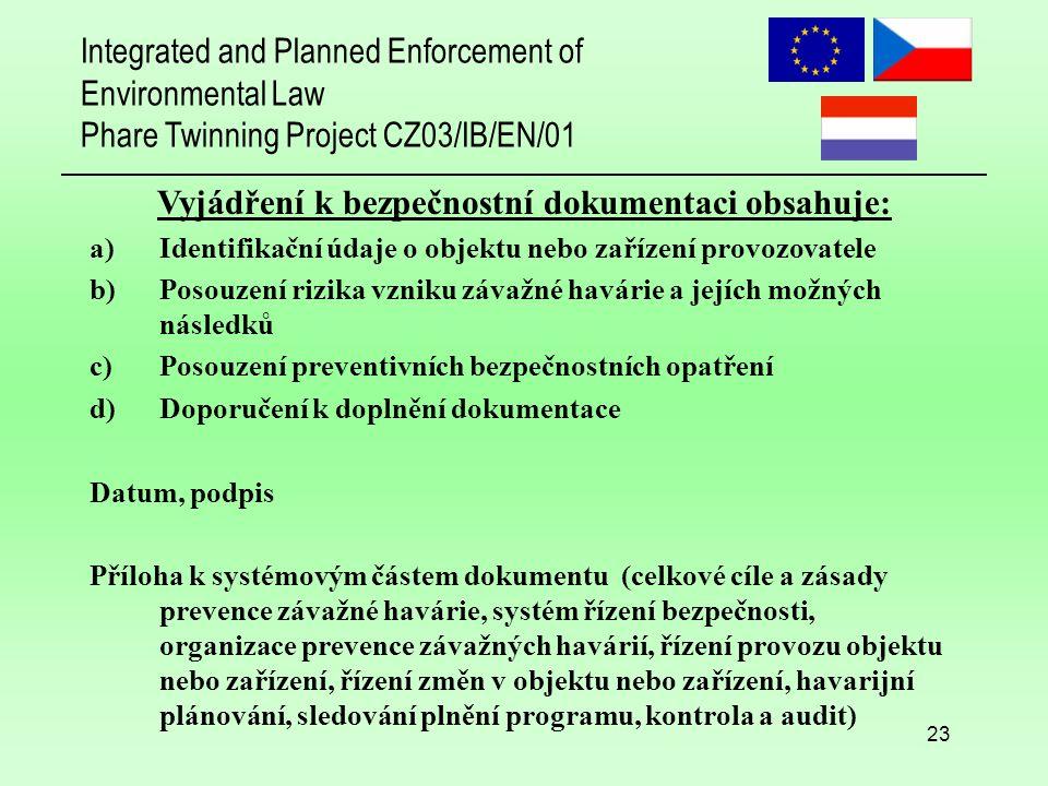 Integrated and Planned Enforcement of Environmental Law Phare Twinning Project CZ03/IB/EN/01 23 Vyjádření k bezpečnostní dokumentaci obsahuje: a)Identifikační údaje o objektu nebo zařízení provozovatele b)Posouzení rizika vzniku závažné havárie a jejích možných následků c)Posouzení preventivních bezpečnostních opatření d)Doporučení k doplnění dokumentace Datum, podpis Příloha k systémovým částem dokumentu (celkové cíle a zásady prevence závažné havárie, systém řízení bezpečnosti, organizace prevence závažných havárií, řízení provozu objektu nebo zařízení, řízení změn v objektu nebo zařízení, havarijní plánování, sledování plnění programu, kontrola a audit)