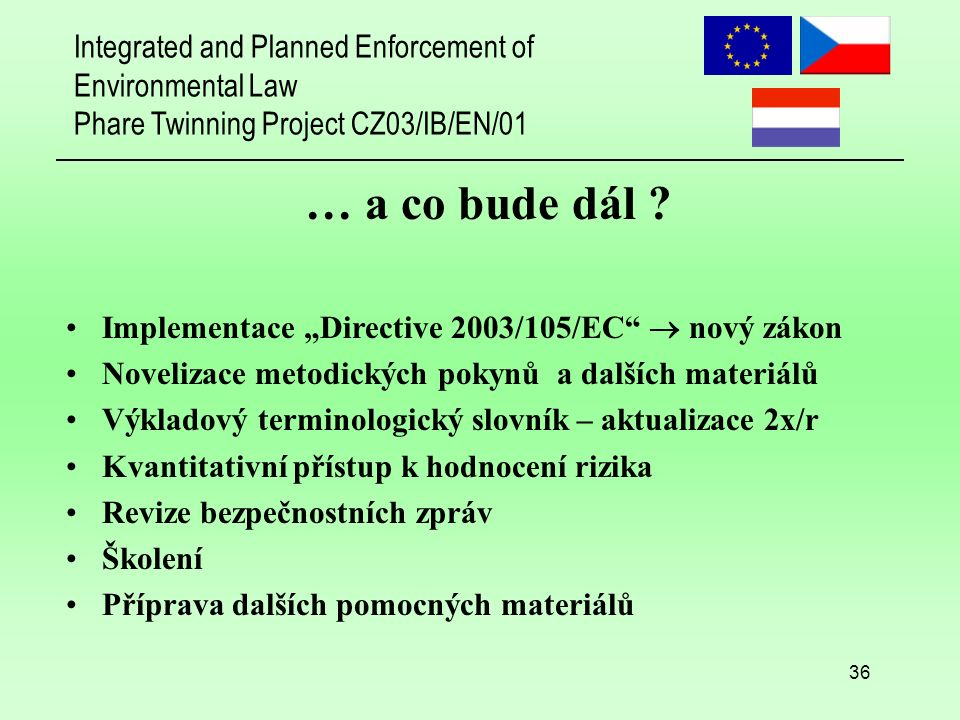 Integrated and Planned Enforcement of Environmental Law Phare Twinning Project CZ03/IB/EN/01 36 … a co bude dál .