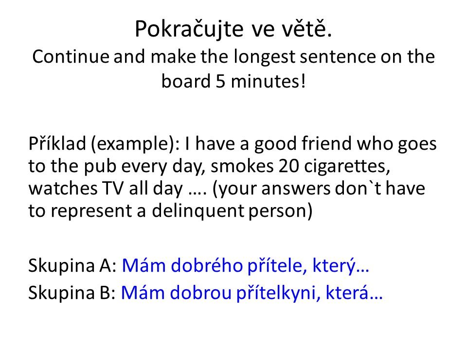 Pokračujte ve větě. Continue and make the longest sentence on the board 5 minutes! Příklad (example): I have a good friend who goes to the pub every d