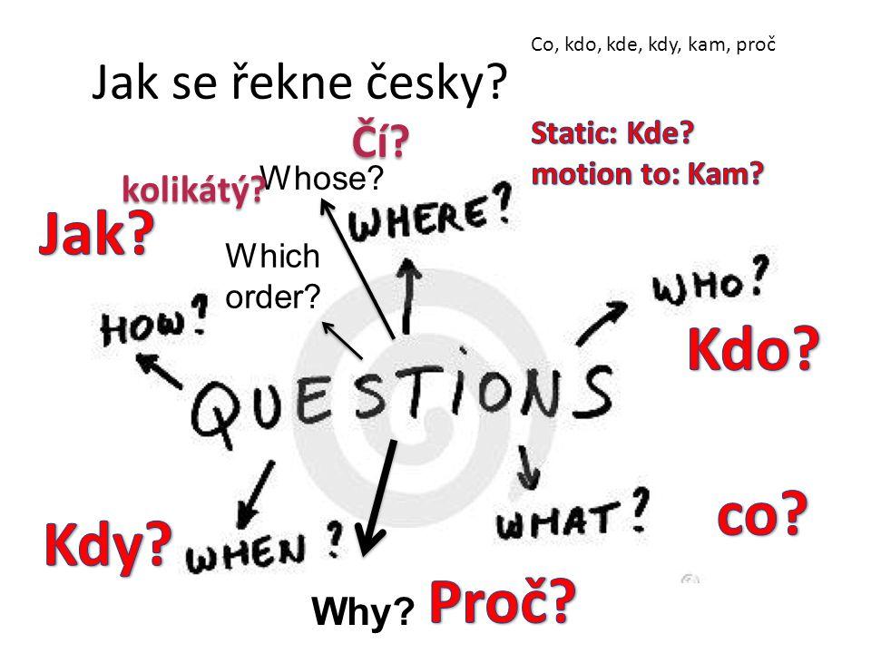 Jak se řekne česky? Why? Co, kdo, kde, kdy, kam, proč Whose? Čí? Which order? kolikátý?