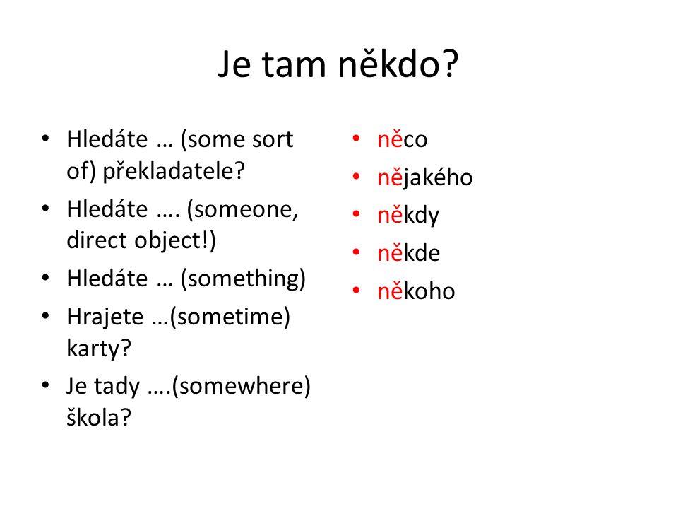 Je tam někdo? Hledáte … (some sort of) překladatele? Hledáte …. (someone, direct object!) Hledáte … (something) Hrajete …(sometime) karty? Je tady ….(