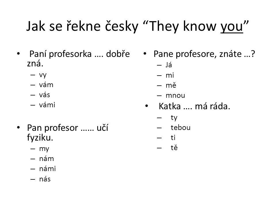 """Jak se řekne česky """"They know you"""" Paní profesorka …. dobře zná. – vy – vám – vás – vámi Pan profesor …… učí fyziku. – my – nám – námi – nás Pane prof"""