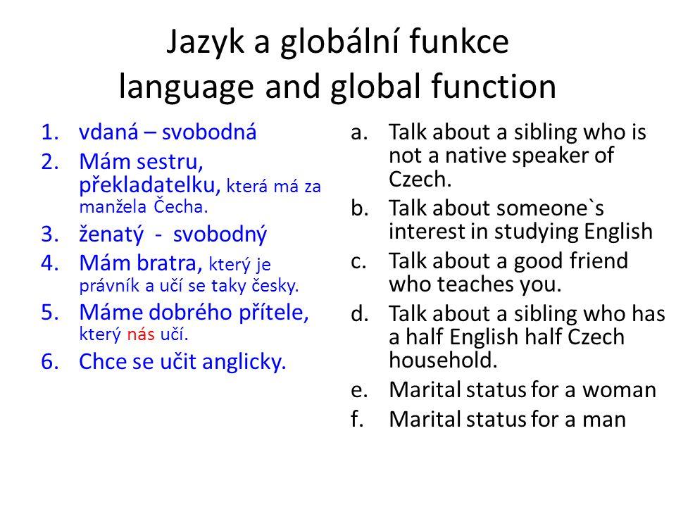 Jazyk a globální funkce language and global function 1.vdaná – svobodná 2.Mám sestru, překladatelku, která má za manžela Čecha. 3.ženatý - svobodný 4.