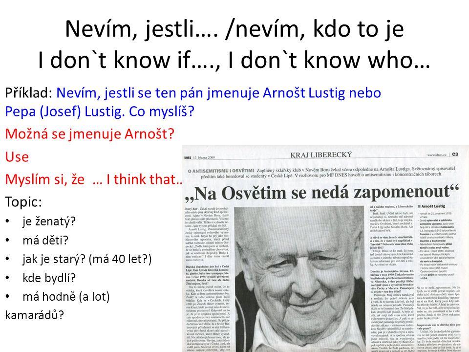 Nevím, jestli…. /nevím, kdo to je I don`t know if…., I don`t know who… Příklad: Nevím, jestli se ten pán jmenuje Arnošt Lustig nebo Pepa (Josef) Lusti