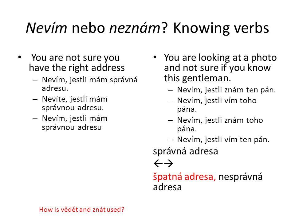 Nevím nebo neznám? Knowing verbs You are not sure you have the right address – Nevím, jestli mám správná adresu. – Nevíte, jestli mám správnou adresu.