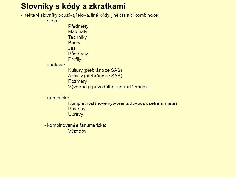 Slovníky s kódy a zkratkami - některé slovníky používají slova, jiné kódy, jiné čísla či kombinace: - slovní: Předměty Materiály Techniky Barvy Jas Půdorysy Profily - znakové: Kultury (přebráno ze SAS) Aktivity (přebráno ze SAS) Rozměry Výzdoba (z původního zadání Demus) - numerické: Kompletnost (nově vytvořen z důvodu ušetření místa) Povrchy Úpravy - kombinované alfanumerické: Výzdoby