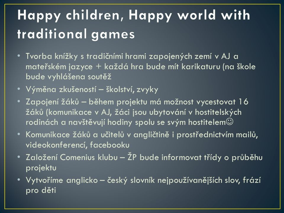 Tvorba knížky s tradičními hrami zapojených zemí v AJ a mateřském jazyce + každá hra bude mít karikaturu (na škole bude vyhlášena soutěž Výměna zkušeností – školství, zvyky Zapojení žáků – během projektu má možnost vycestovat 16 žáků (komunikace v AJ, žáci jsou ubytování v hostitelských rodinách a navštěvují hodiny spolu se svým hostitelem Komunikace žáků a učitelů v angličtině i prostřednictvím mailů, videokonferencí, facebooku Založení Comenius klubu – ŽP bude informovat třídy o průběhu projektu Vytvoříme anglicko – český slovník nejpoužívanějších slov, frází pro děti