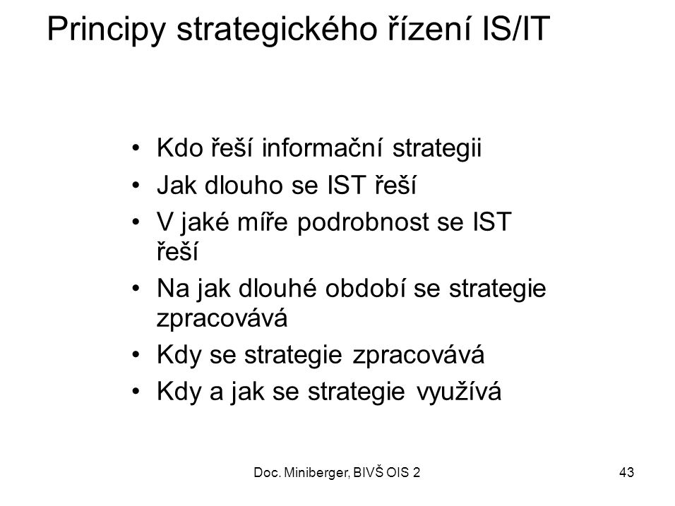 43 Principy strategického řízení IS/IT Kdo řeší informační strategii Jak dlouho se IST řeší V jaké míře podrobnost se IST řeší Na jak dlouhé období se strategie zpracovává Kdy se strategie zpracovává Kdy a jak se strategie využívá Doc.