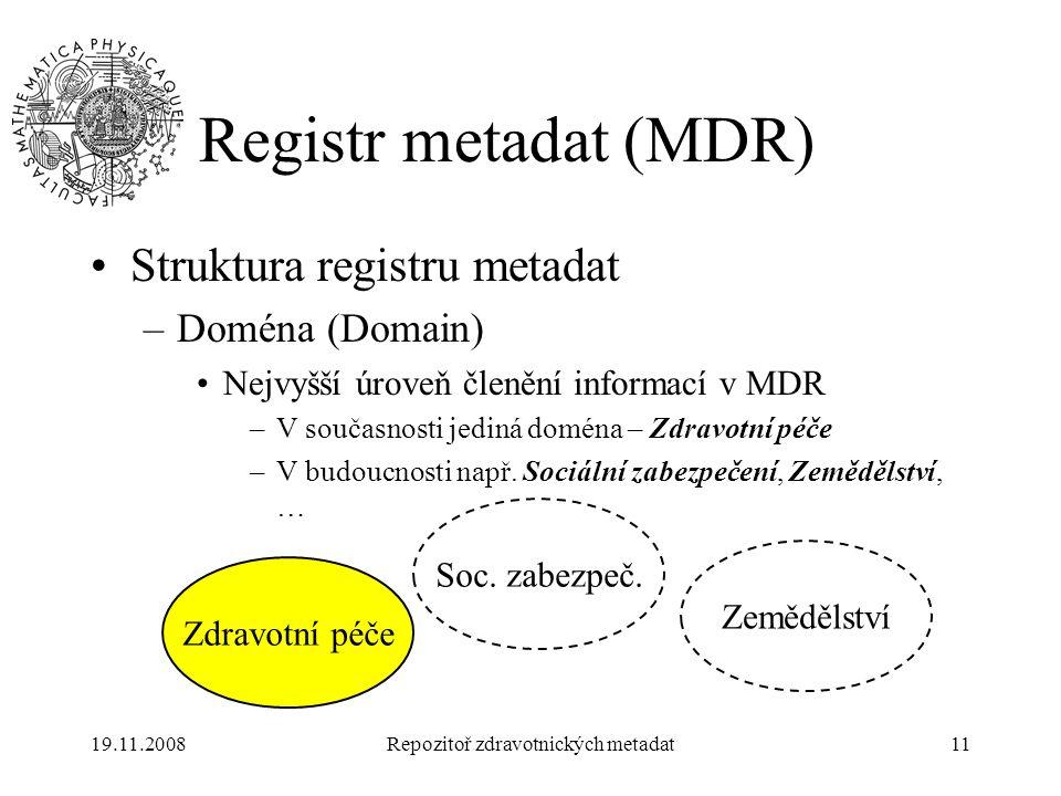 19.11.2008Repozitoř zdravotnických metadat11 Registr metadat (MDR) Struktura registru metadat –Doména (Domain) Nejvyšší úroveň členění informací v MDR