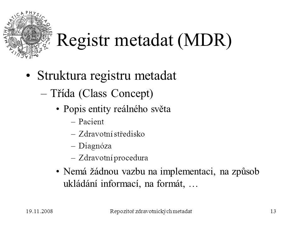 19.11.2008Repozitoř zdravotnických metadat13 Registr metadat (MDR) Struktura registru metadat –Třída (Class Concept) Popis entity reálného světa –Paci