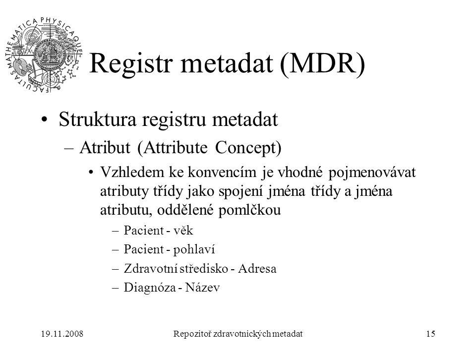 19.11.2008Repozitoř zdravotnických metadat15 Registr metadat (MDR) Struktura registru metadat –Atribut (Attribute Concept) Vzhledem ke konvencím je vh