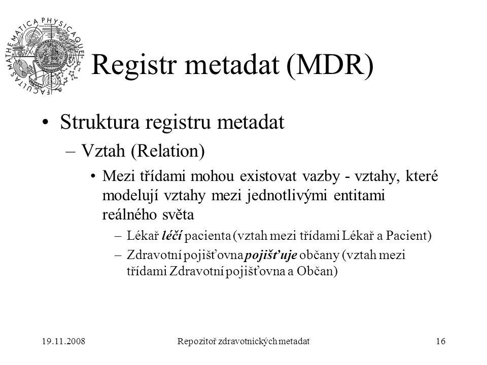 19.11.2008Repozitoř zdravotnických metadat16 Registr metadat (MDR) Struktura registru metadat –Vztah (Relation) Mezi třídami mohou existovat vazby - v