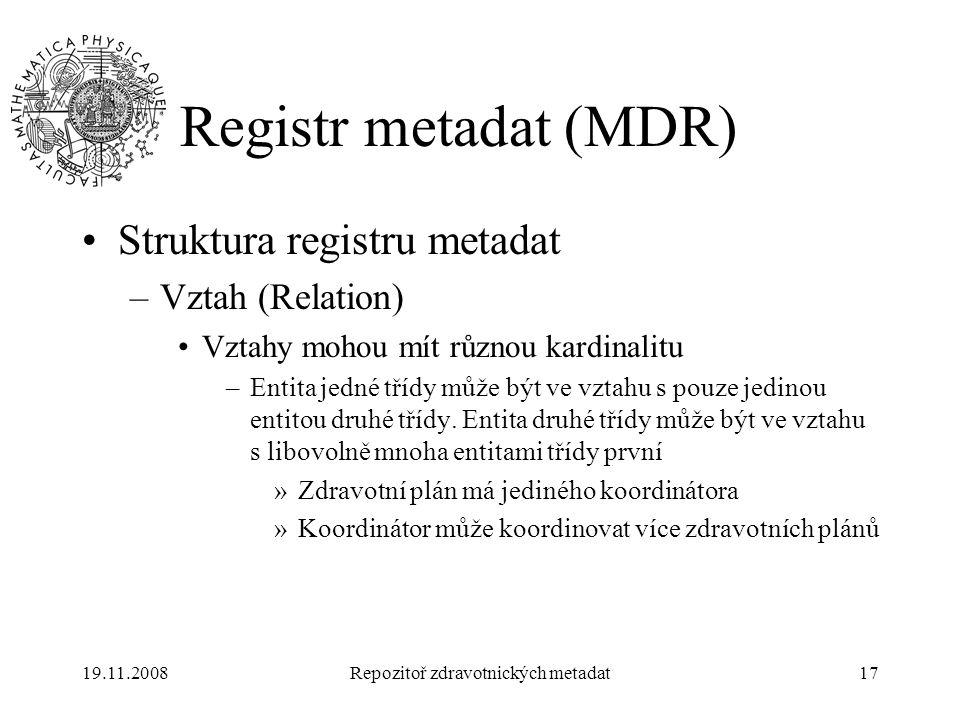 19.11.2008Repozitoř zdravotnických metadat17 Registr metadat (MDR) Struktura registru metadat –Vztah (Relation) Vztahy mohou mít různou kardinalitu –E