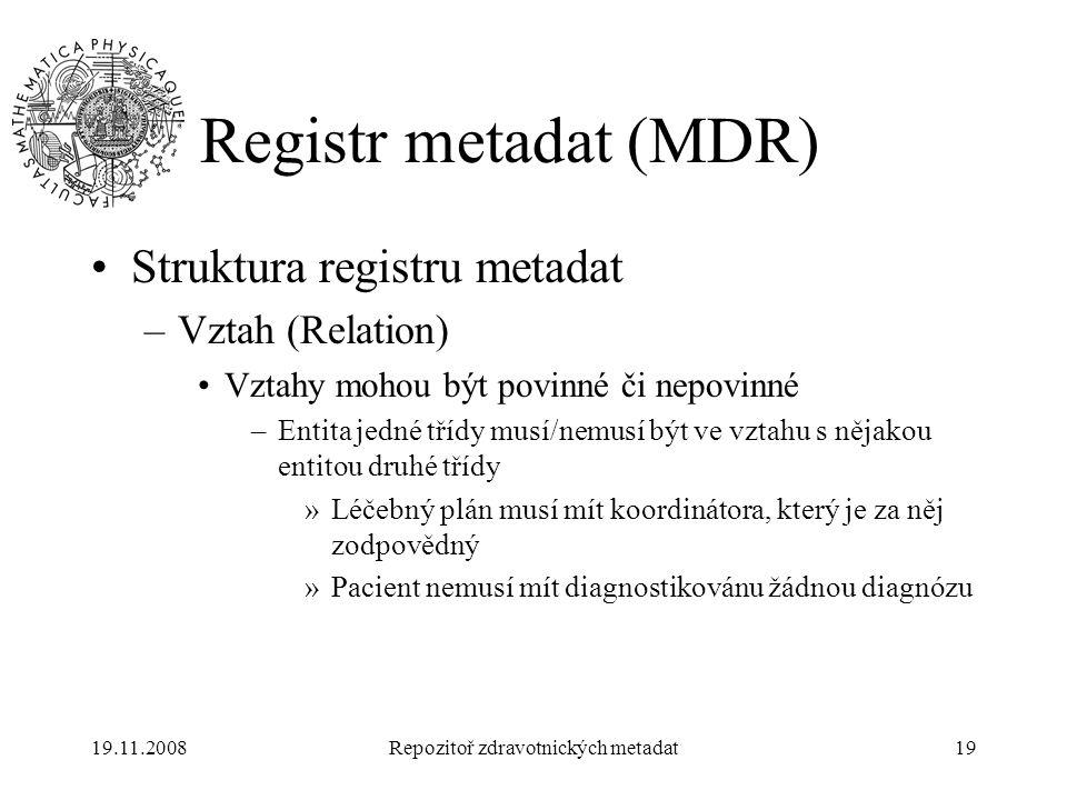 19.11.2008Repozitoř zdravotnických metadat19 Registr metadat (MDR) Struktura registru metadat –Vztah (Relation) Vztahy mohou být povinné či nepovinné