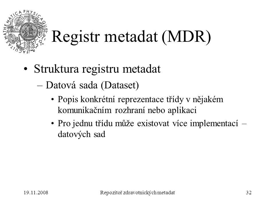19.11.2008Repozitoř zdravotnických metadat32 Registr metadat (MDR) Struktura registru metadat –Datová sada (Dataset) Popis konkrétní reprezentace tříd