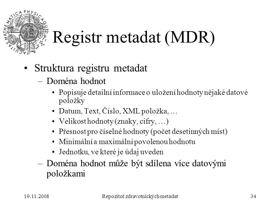 19.11.2008Repozitoř zdravotnických metadat34 Registr metadat (MDR) Struktura registru metadat –Doména hodnot Popisuje detailní informace o uložení hod