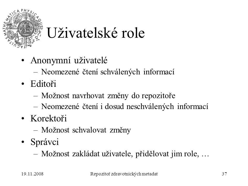 19.11.2008Repozitoř zdravotnických metadat37 Uživatelské role Anonymní uživatelé –Neomezené čtení schválených informací Editoři –Možnost navrhovat změ