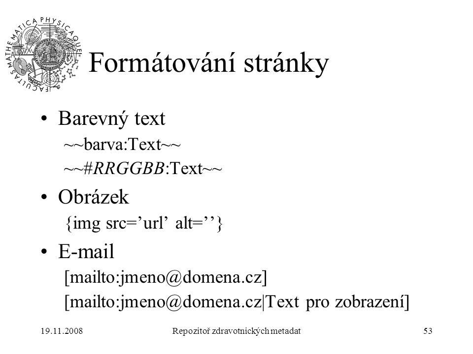 19.11.2008Repozitoř zdravotnických metadat53 Formátování stránky Barevný text ~~barva:Text~~ ~~#RRGGBB:Text~~ Obrázek {img src='url' alt=''} E-mail [m