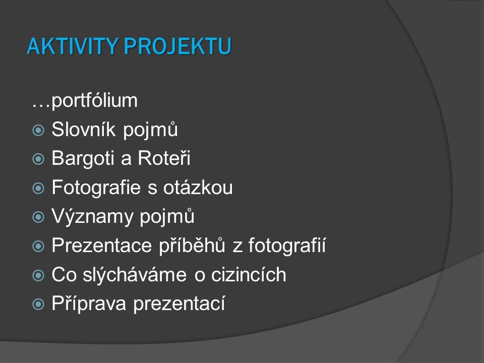 AKTIVITY PROJEKTU …portfólium  Slovník pojmů  Bargoti a Roteři  Fotografie s otázkou  Významy pojmů  Prezentace příběhů z fotografií  Co slýcháváme o cizincích  Příprava prezentací