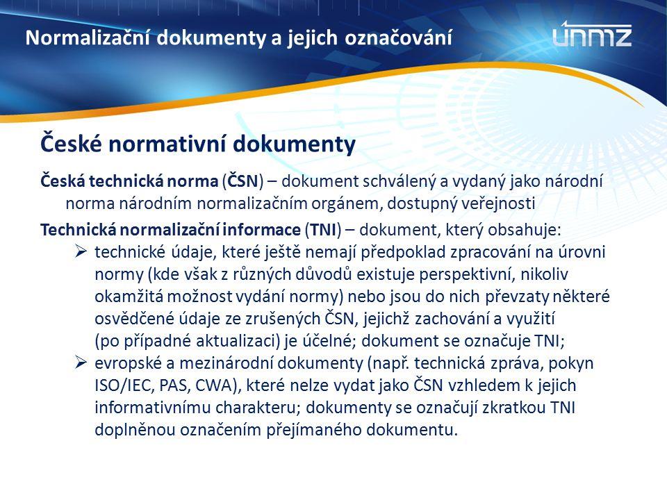 Normalizační dokumenty a jejich označování České normativní dokumenty Česká technická norma (ČSN) – dokument schválený a vydaný jako národní norma národním normalizačním orgánem, dostupný veřejnosti Technická normalizační informace (TNI) – dokument, který obsahuje:  technické údaje, které ještě nemají předpoklad zpracování na úrovni normy (kde však z různých důvodů existuje perspektivní, nikoliv okamžitá možnost vydání normy) nebo jsou do nich převzaty některé osvědčené údaje ze zrušených ČSN, jejichž zachování a využití (po případné aktualizaci) je účelné; dokument se označuje TNI;  evropské a mezinárodní dokumenty (např.