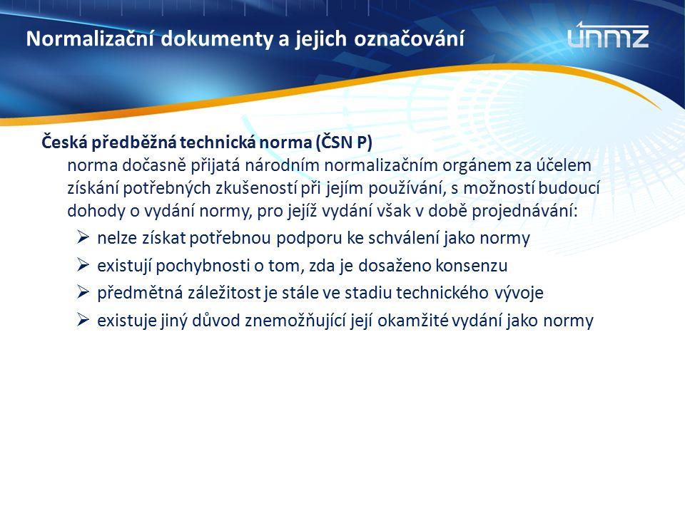 Normalizační dokumenty a jejich označování Česká předběžná technická norma (ČSN P) norma dočasně přijatá národním normalizačním orgánem za účelem získání potřebných zkušeností při jejím používání, s možností budoucí dohody o vydání normy, pro jejíž vydání však v době projednávání:  nelze získat potřebnou podporu ke schválení jako normy  existují pochybnosti o tom, zda je dosaženo konsenzu  předmětná záležitost je stále ve stadiu technického vývoje  existuje jiný důvod znemožňující její okamžité vydání jako normy