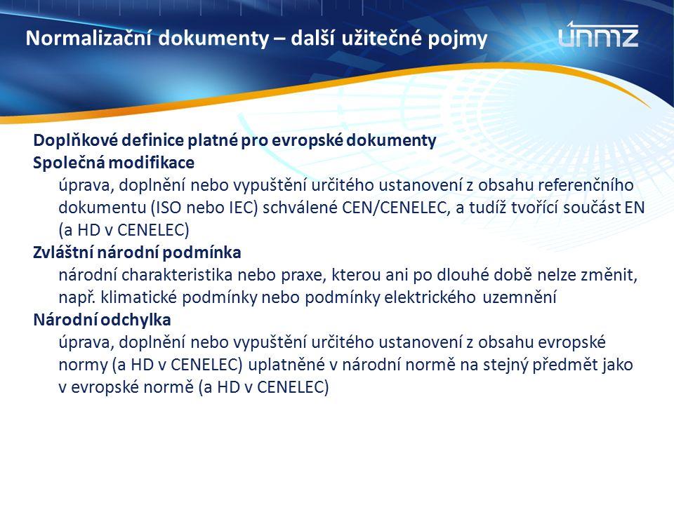 Normalizační dokumenty – další užitečné pojmy Doplňkové definice platné pro evropské dokumenty Společná modifikace úprava, doplnění nebo vypuštění určitého ustanovení z obsahu referenčního dokumentu (ISO nebo IEC) schválené CEN/CENELEC, a tudíž tvořící součást EN (a HD v CENELEC) Zvláštní národní podmínka národní charakteristika nebo praxe, kterou ani po dlouhé době nelze změnit, např.