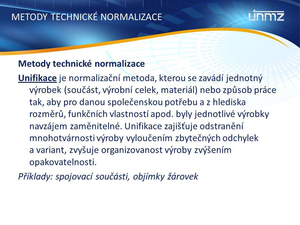 METODY TECHNICKÉ NORMALIZACE Metody technické normalizace Unifikace je normalizační metoda, kterou se zavádí jednotný výrobek (součást, výrobní celek, materiál) nebo způsob práce tak, aby pro danou společenskou potřebu a z hlediska rozměrů, funkčních vlastností apod.
