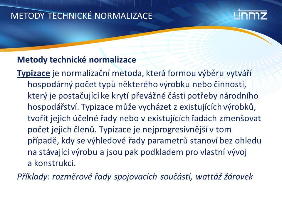 METODY TECHNICKÉ NORMALIZACE Metody technické normalizace Typizace je normalizační metoda, která formou výběru vytváří hospodárný počet typů některého výrobku nebo činnosti, který je postačující ke krytí převážné části potřeby národního hospodářství.