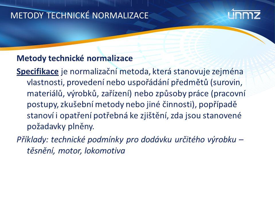 METODY TECHNICKÉ NORMALIZACE Metody technické normalizace Specifikace je normalizační metoda, která stanovuje zejména vlastnosti, provedení nebo uspořádání předmětů (surovin, materiálů, výrobků, zařízení) nebo způsoby práce (pracovní postupy, zkušební metody nebo jiné činnosti), popřípadě stanoví i opatření potřebná ke zjištění, zda jsou stanovené požadavky plněny.