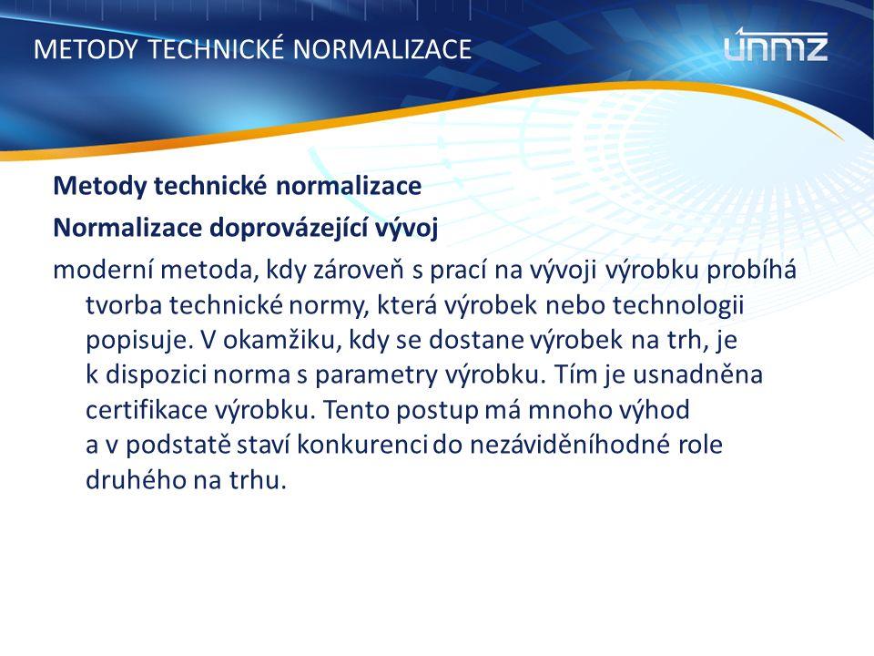 METODY TECHNICKÉ NORMALIZACE Metody technické normalizace Normalizace doprovázející vývoj moderní metoda, kdy zároveň s prací na vývoji výrobku probíhá tvorba technické normy, která výrobek nebo technologii popisuje.