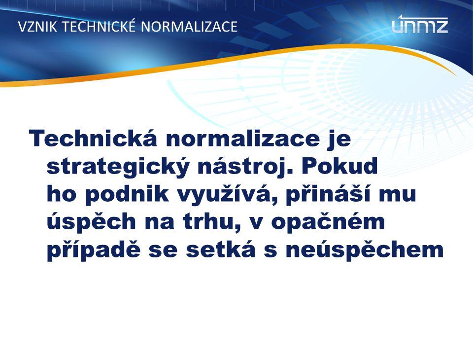 VZNIK TECHNICKÉ NORMALIZACE Technická normalizace je strategický nástroj.
